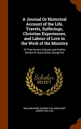 A Journal Or Historical Account of the Life, Travels, Sufferings, Christian Experiences, and Labour of Love in the Work of the Ministry: Of That ... Faithful Servant of Jesus Christ, George Fox