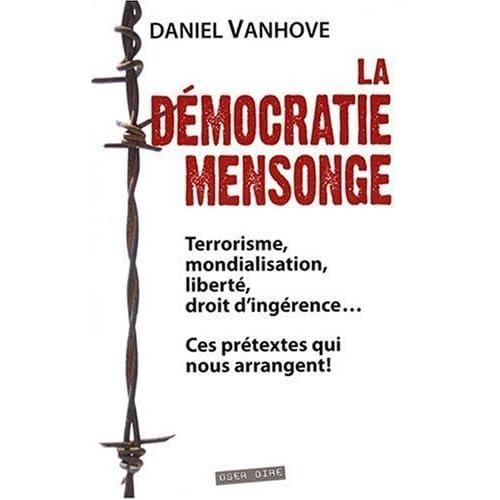Démocratie mensonge (La) : Terrorisme, mondialisation, liberté, droit d'ingérence... Ces prétextes qui nous arrangent ! de Daniel VANHOVE (1 avril 2008) Broché