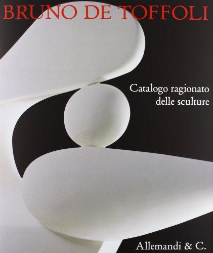 Bruno de Toffoli. Catalogo ragionato delle sculture. Ediz. illustrata