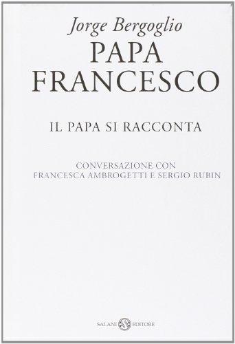 Papa Francesco. Il papa si racconta. Conversazione con Francesca Ambrogetti e Sergio Rubin