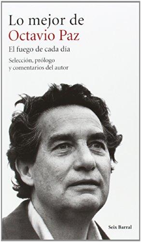 LO MEJOR DE OCTAVIO PAZ. EL FUEGO DE CADA DÍA: Selección, prólogo y comentarios del autor