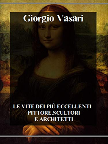 Le vite dei più eccellenti pittori, scultori e architetti (Italian Edition)
