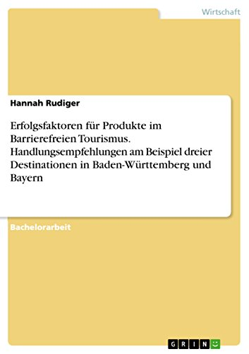 Erfolgsfaktoren für Produkte im Barrierefreien Tourismus. Handlungsempfehlungen am Beispiel dreier Destinationen in Baden-Württemberg und Bayern (German Edition) eBook: Hannah Rudiger