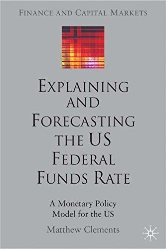 Explaining and Forecasting the US Federal Funds Rate: A Monetary Policy Model for the US (Finance and Capital Markets Series) by M. Clements (2004-03-18)