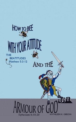 How to Bee with Your Attitude the Beatitudes Matthew 5: 3-12 and the Armor of God Ephesians 6:10-20