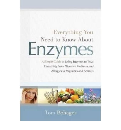 [(Everything You Need Know About Enzymes: A Simple Guide to Using Enzymes to Treat Everything from Digestive Problems and Allergies to Migraines and Arthritis)] [Author: Tom Bohager] published on (June, 2010)
