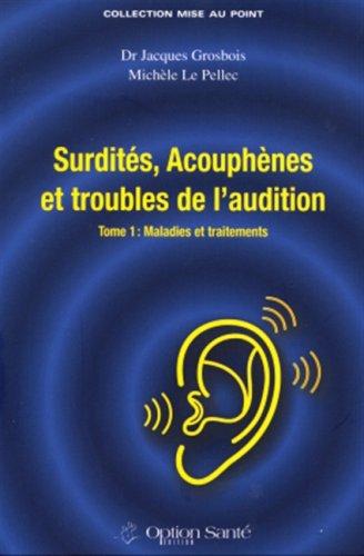 Surdités, Acouphènes et troubles de l'audition : Tome 1, Maladies et traitements par Jacques Grosbois, Michèle Le Pellec