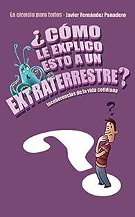 ¿Cómo le explico esto a un extraterrestre?: Incoherencias de la vida cotidiana. La ciencia para todos par Javier Fernández Panadero
