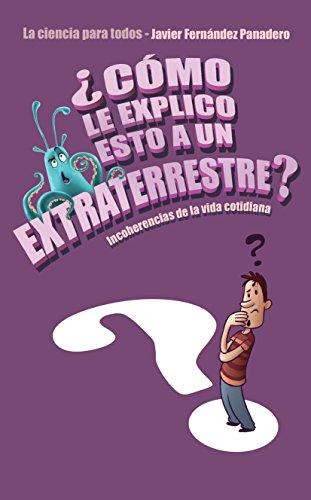 ¿Cómo le explico esto a un extraterrestre?: Incoherencias de la vida cotidiana. La ciencia para todos (Voces / Ensayo nº 148) por Javier Fernández Panadero