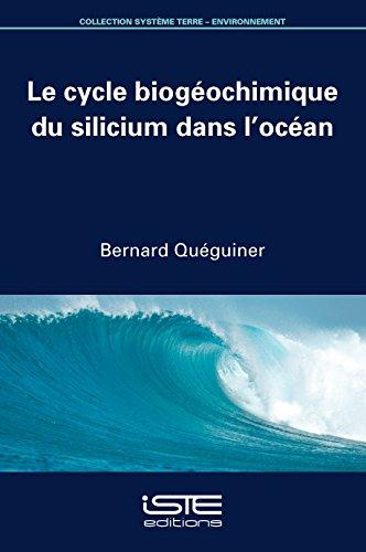 Le cycle biogéochimique du silicium dans l'océan / Bernard Quéguiner ; [ouvrage publié sous la direction de Paul Tréguer].- London : ISTE editions , cop. 2016