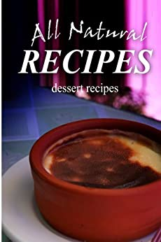 All Natural Recipes - Dessert Recipes: All natural, Raw, Diabetic Friendly, Low Carb and Sugar Free Nutrition (English Edition) von [ALL NATURAL RECIPES]