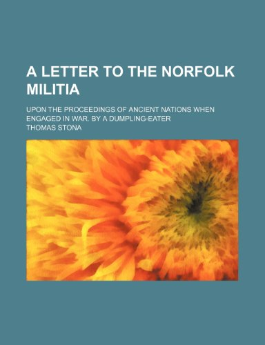 A Letter to the Norfolk Militia; Upon the Proceedings of Ancient Nations When Engaged in War. by a Dumpling-Eater