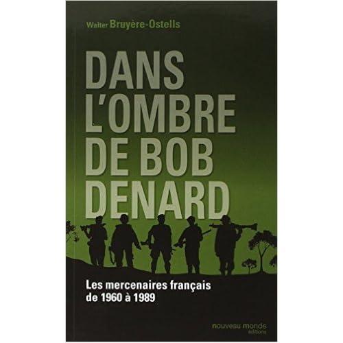 Dans l'ombre de Bob Denard : Les mercenaires français de 1960 à 1989 de Walter Bruyère-Ostells ( 16 octobre 2014 )