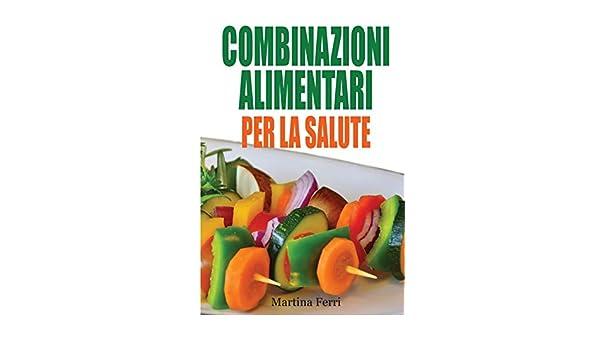 Amazon It Combinazioni Alimentari Per La Salute Manuale Pratico Per Scegliere Cosa Mangiare E Come Associare Correttamente Gli Alimenti Per Migliorare La Propria Salute Ferri Martina Libri