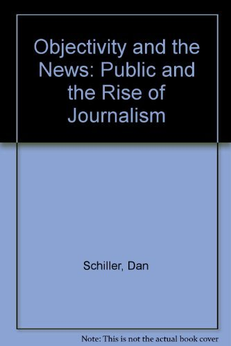 Objectivity and the News: The Public and the Rise of Commercial Journalism by Dan Schiller (1981-04-02)