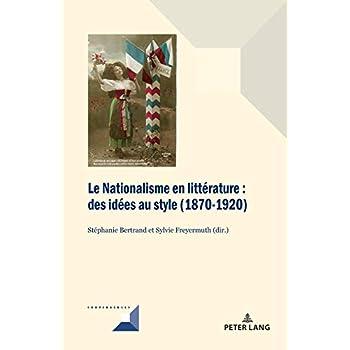 Le Nationalisme En Littérature: Des Idées Au Style 1870-1920