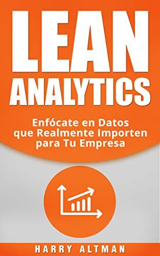 LEAN ANALYTICS: Enfócate en Datos que Realmente Importen para Tu Empresa (Lean Analytics in Spanish/ Lean Analytics en Español)