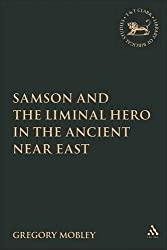 Samson and the Liminal Hero in the Ancient Near East (The Library of Hebrew Bible/Old Testament Studies) by Gregory Mobley (2006-08-21)