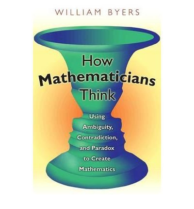 [( How Mathematicians Think: Using Ambiguity, Contradiction, and Paradox to Create Mathematics )] [by: William Byers] [May-2010]