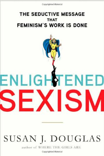 Enlightened Sexism: The Seductive Message That Feminism's Work Is Done por Susan J. Douglas