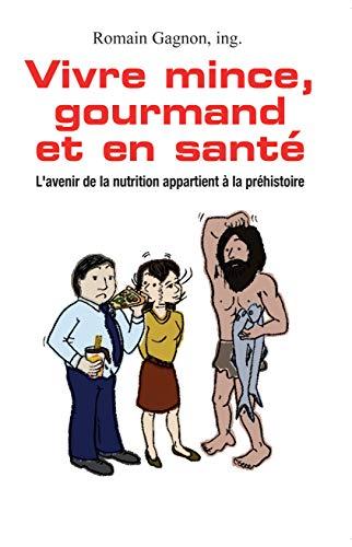Vivre mince, gourmand et en santé: L'avenir de la nutrition appartient à la préhistoire par Romain Gagnon