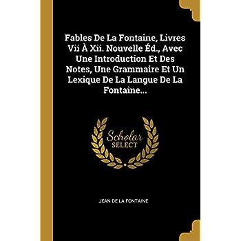 Fables de la Fontaine, Livres VII À XII. Nouvelle Éd., Avec Une Introduction Et Des Notes, Une Grammaire Et Un Lexique de la Langue de la Fontaine...