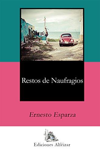 Restos de Naufragios: Unos relatos cargados de sentimientos y realidad por Ernesto Esparza