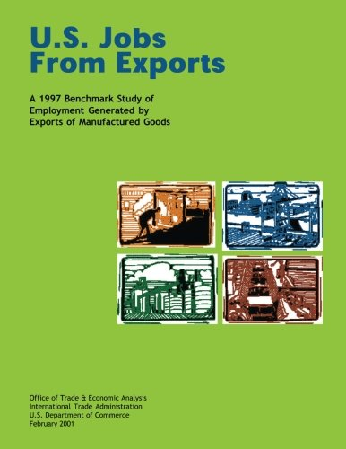 U.S. Jobs From Exports A 1997 Benchmark Study of Employment Generated by Exports of Manufactured Goods por U.S. Department of Commerce