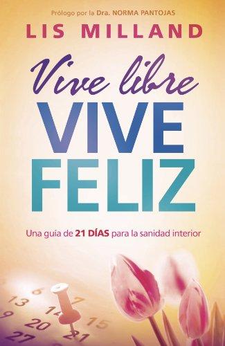 Vive libre, vive feliz: Una guía de 21 días para la sanidad interior por Lis Milland