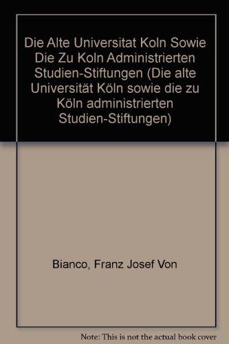Die alte _Universität Köln= sowie die zu Köln administrierten Studien-Stiftungen
