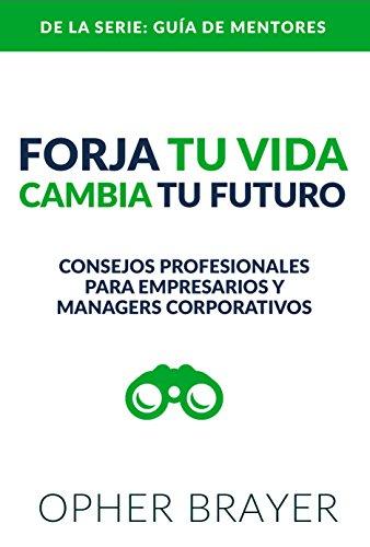 Forja Tu Vida Cambia Tu Futuro: Consejos Profesionales Para Empresarios y Managers Corporativos por Opher Brayer