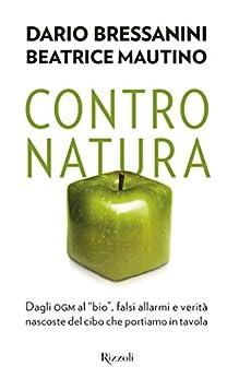 Contro natura: Dagli ogm al _bio_, falsi allarmi e verità nascoste del cibo che portiamo in tavola di [Mautino, Beatrice, Bressanini, Dario]
