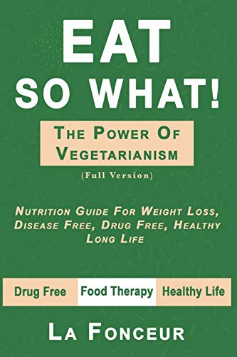 Eat So What! the Power of Vegetarianism: Nutrition Guide For Weight Loss, Disease Free, Drug Free, Healthy Long Life (Full Version)