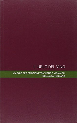 L'urlo del vino. Viaggio per emozioni tra vigne e vignaioli dell'alta Toscana