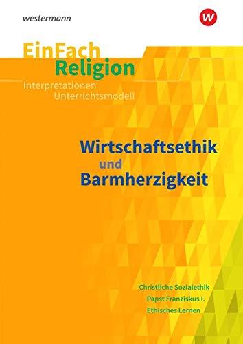 EinFach Religion / Unterrichtsbausteine Klassen 5 - 13: EinFach Religion: Wirtschaftsethik und Barmherzigkeit: Jahrgangsstufen 10 - 13