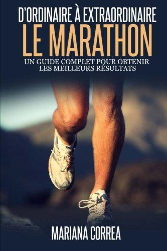 Le Marathon : D'ordinaire A Extraordinaire: Un guide complet pour obtenir les meilleurs resultats