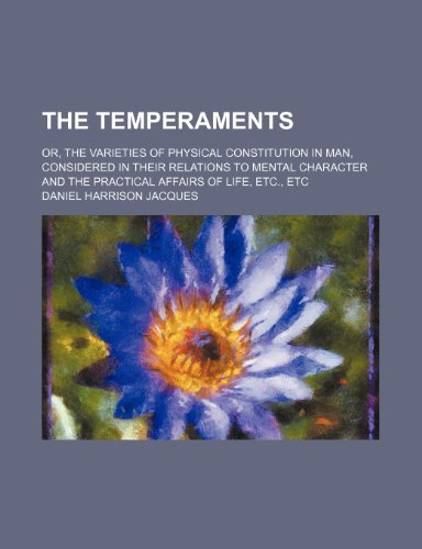 The temperaments; or, The varieties of physical constitution in man, considered in their relations to mental character and the practical affairs of life, etc., etc