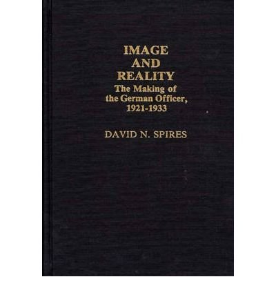 By David N Spires ( Author ) [ Image and Reality: The Making of the German Officer, 1921-1933 Contributions in Afro-American & African Studies By May-1984 Hardcover