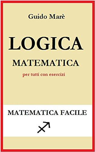 LOGICA MATEMATICA: per tutti con esercizi (Matematica facile Vol. 1)