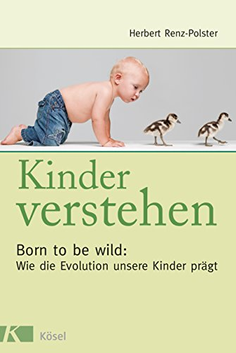 Kinder verstehen: Born to be wild: Wie die Evolution unsere Kinder prägt - Mit einem Vorwort von Remo Largo