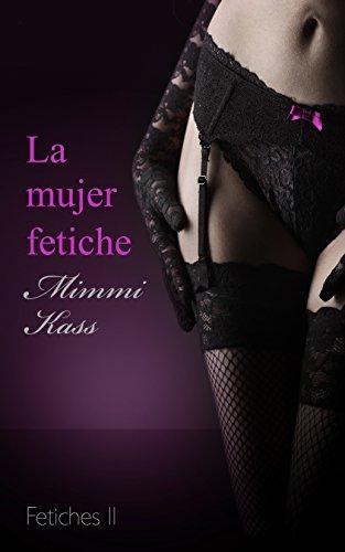 La mujer fetiche: Novela erótica pura (Serie Fetiches nº 2)