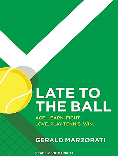 Late to the Ball: Age. Learn. Fight. Love. Play Tennis. Win