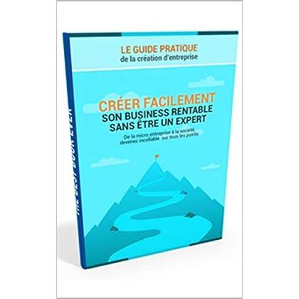 Créer facilement son business rentable sans être un expert: Le guide pratique de la création d'entreprise