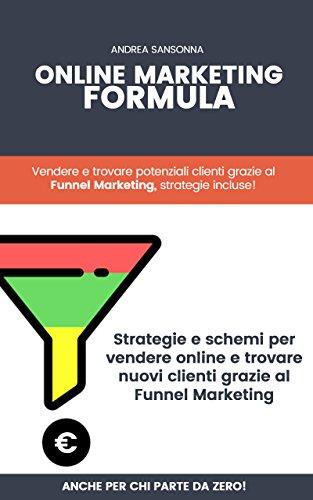Online Marketing Formula: Strategie reali e pratiche per vendere qualsiasi prodotto (tuo o in affiliazione) oppure trovare nuovi clienti.