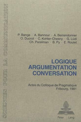 Logique, Argumentation, Conversation: Actes Du Colloque de Pragmatique, Fribourg 1981 (Sciences Pour La Communication (Paperback))
