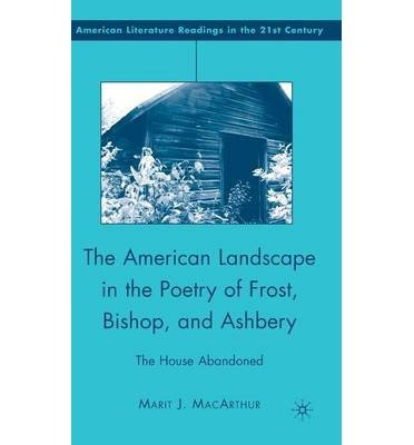 [(The American Landscape in the Poetry of Frost, Bishop, and Ashbery: The House Abandoned)] [Author: Marit J. MacArthur] published on (September, 2008)