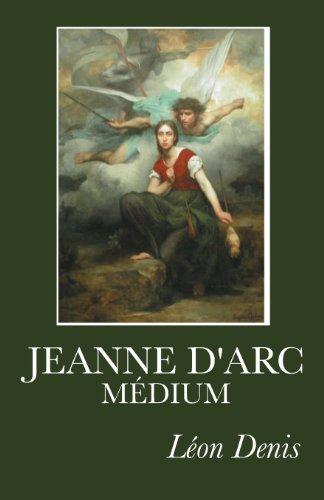 Jeanne d'Arc Médium: Ses voix, ses visions, ses prémonitions, ses vues actuelles exprimées en ses propres messages.