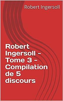 Robert Ingersoll - Tome 3 - Compilation de 5 discours (Robert G. Ingersoll) par [Ingersoll, Robert ]