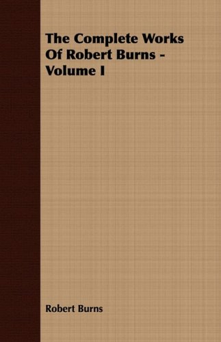 The Complete Works Of Robert Burns - Volume I: 1
