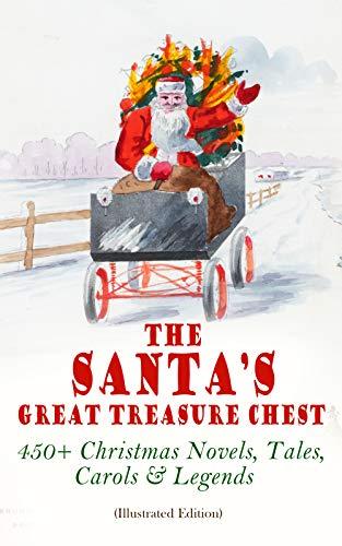 The Santa's Great Treasure Chest: 450+ Christmas Novels, Tales, Carols & Legends: A Christmas Carol, Silent Night, The Gift of the Magi, Christmas-Tree Land, The Three Kings... (English Edition)